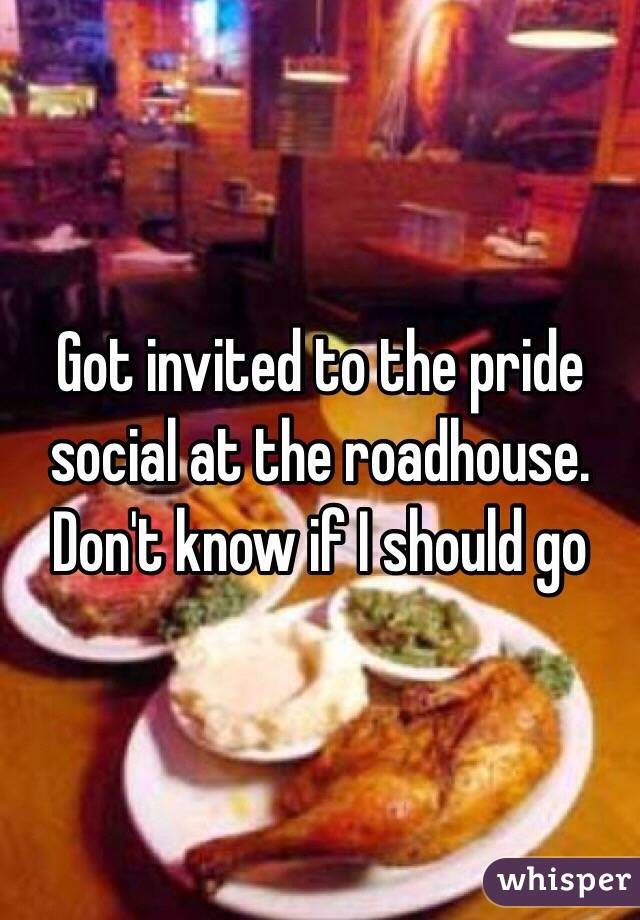 Got invited to the pride social at the roadhouse.  Don't know if I should go