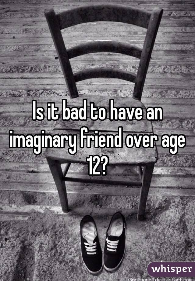 Is it bad to have an imaginary friend over age 12?
