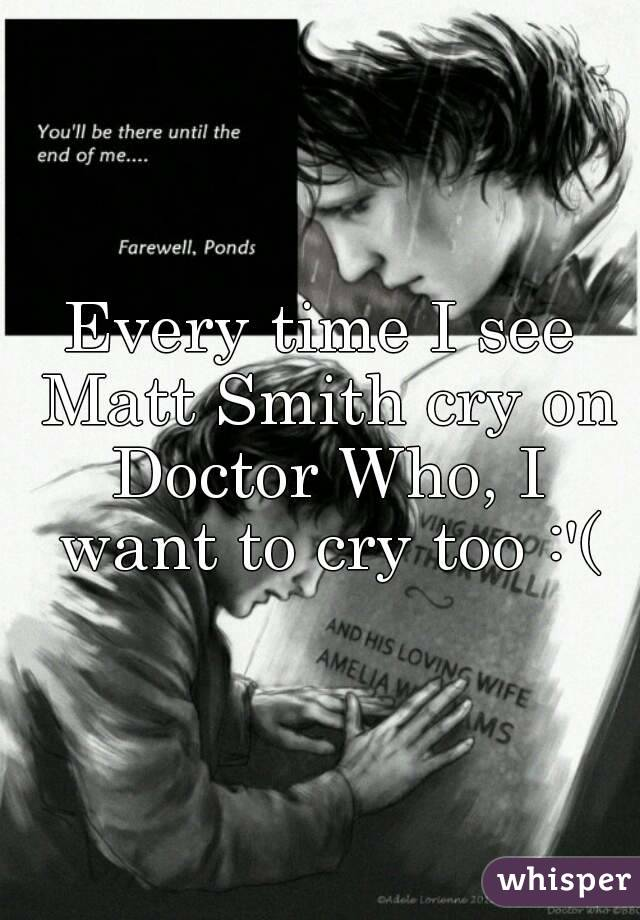 Every time I see Matt Smith cry on Doctor Who, I want to cry too :'(