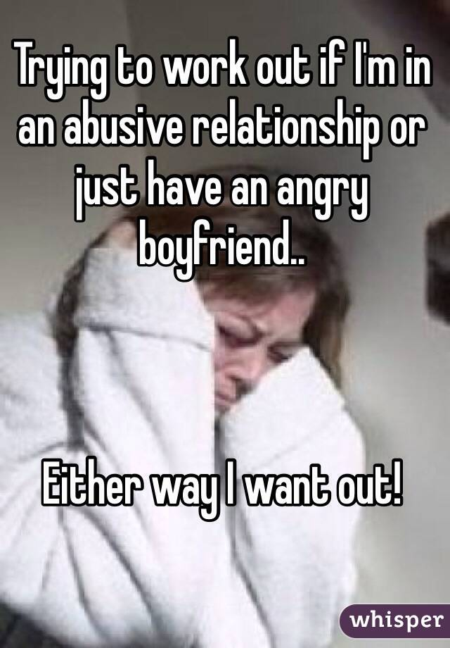 Trying to work out if I'm in an abusive relationship or just have an angry boyfriend..    Either way I want out!