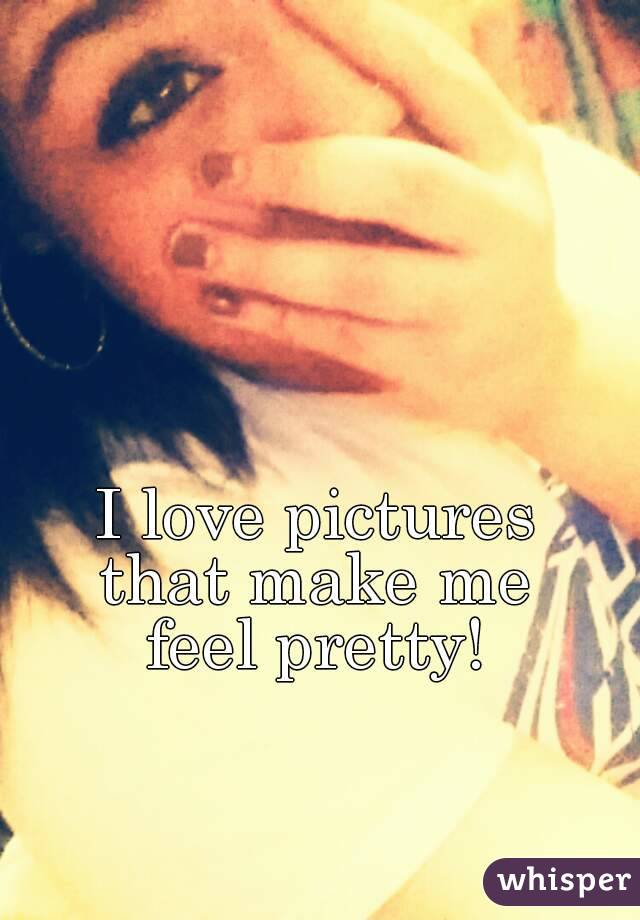 I love pictures  that make me  feel pretty!