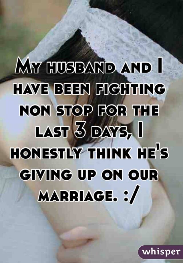 My husband and I have been fighting non stop for the last 3 days, I honestly think he's giving up on our marriage. :/