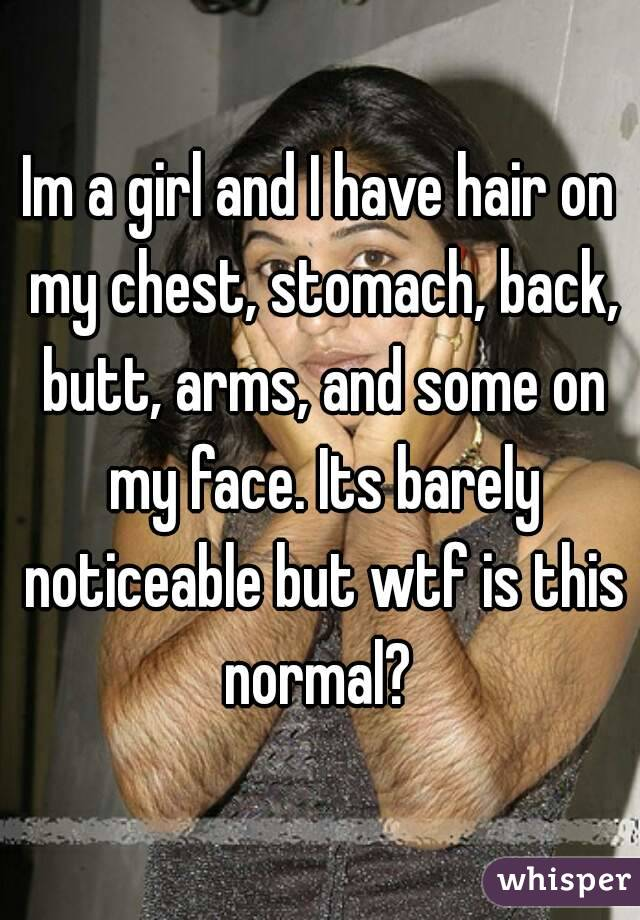 Im a girl and I have hair on my chest, stomach, back, butt, arms, and some on my face. Its barely noticeable but wtf is this normal?