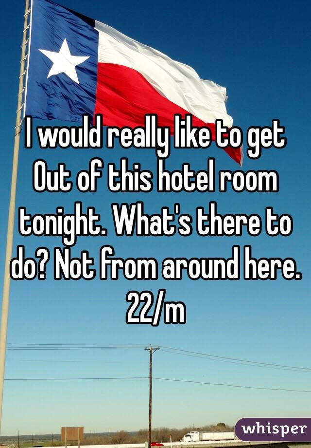 I would really like to get Out of this hotel room tonight. What's there to do? Not from around here. 22/m