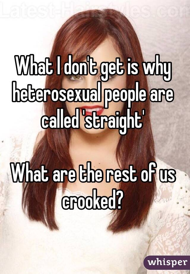 What I don't get is why heterosexual people are called 'straight'  What are the rest of us crooked?