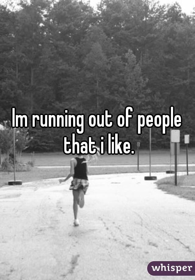 Im running out of people that i like.
