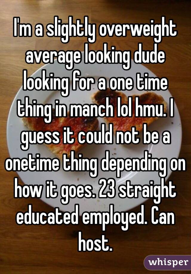 I'm a slightly overweight average looking dude looking for a one time thing in manch lol hmu. I guess it could not be a onetime thing depending on how it goes. 23 straight educated employed. Can host.