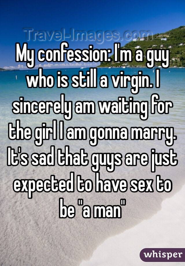 """My confession: I'm a guy who is still a virgin. I sincerely am waiting for the girl I am gonna marry. It's sad that guys are just expected to have sex to be """"a man"""""""