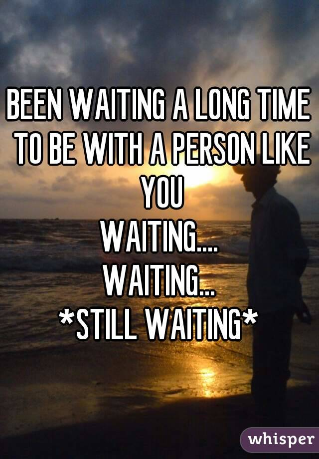 BEEN WAITING A LONG TIME TO BE WITH A PERSON LIKE YOU WAITING.... WAITING... *STILL WAITING*