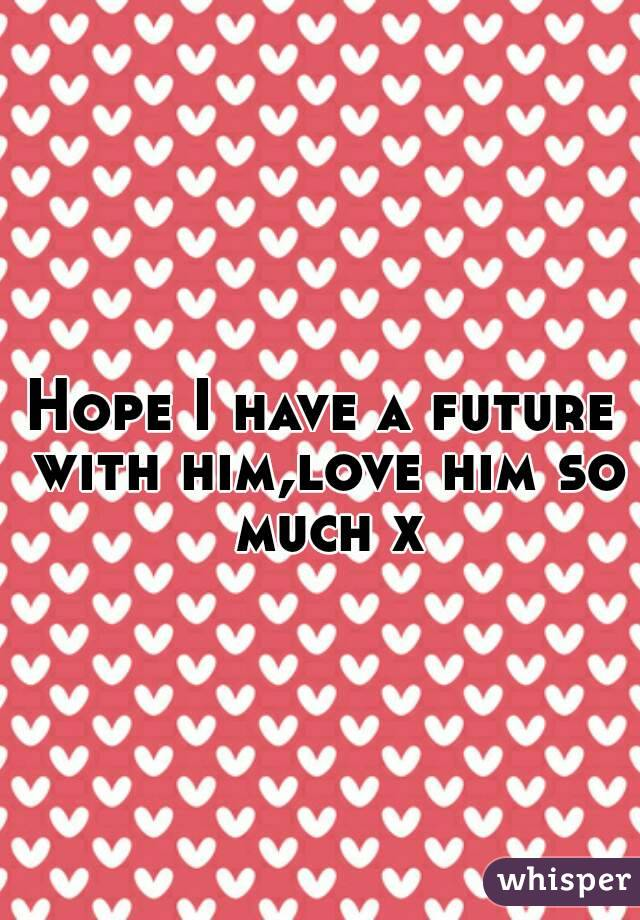 Hope I have a future with him,love him so much x