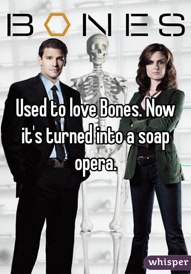Used to love Bones. Now it's turned into a soap opera.