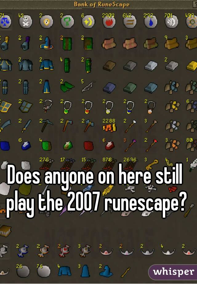 Does anyone on here still play the 2007 runescape?