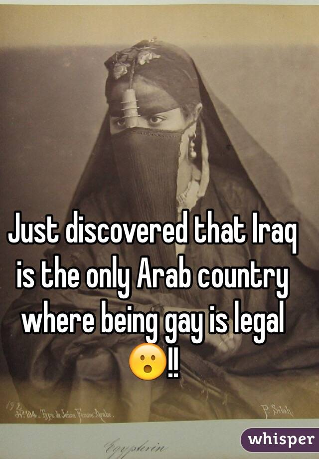 Just discovered that Iraq is the only Arab country where being gay is legal 😮!!