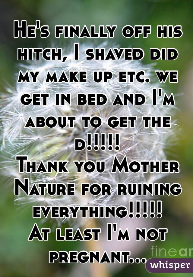 He's finally off his hitch, I shaved did my make up etc. we get in bed and I'm about to get the d!!!!! Thank you Mother Nature for ruining everything!!!!! At least I'm not pregnant...
