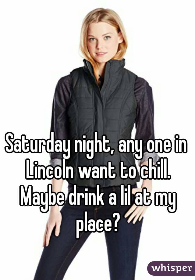 Saturday night, any one in Lincoln want to chill. Maybe drink a lil at my place?