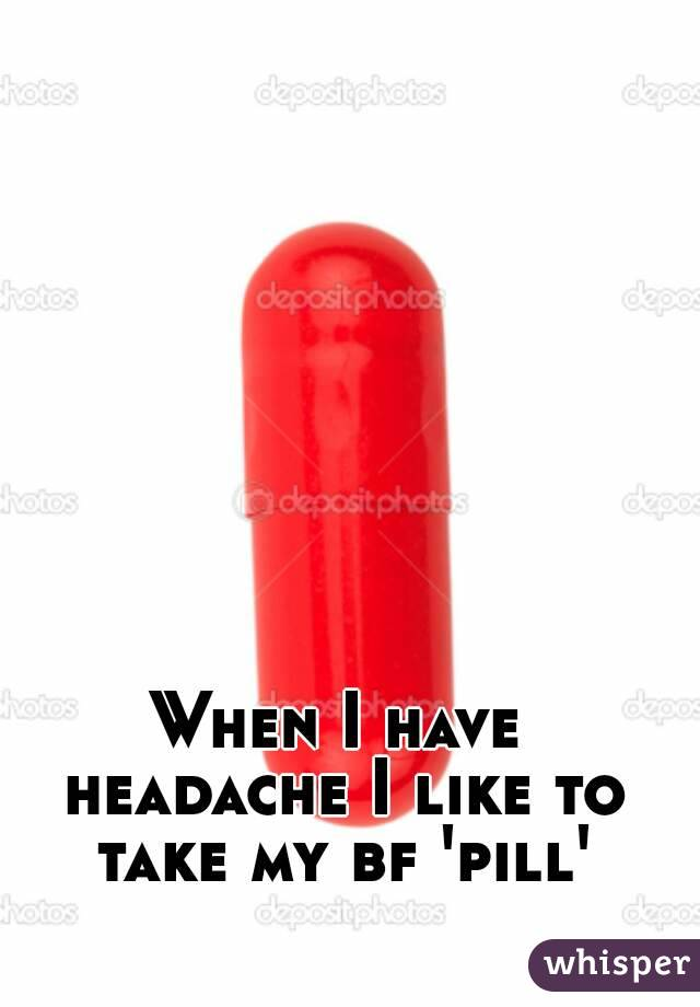 When I have headache I like to take my bf 'pill'