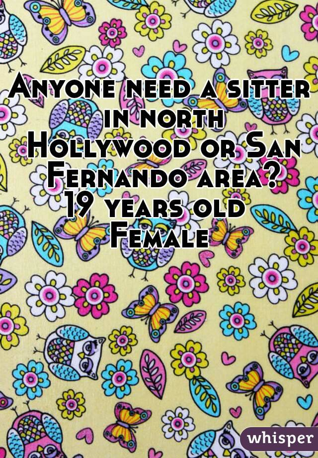 Anyone need a sitter in north Hollywood or San Fernando area? 19 years old  Female