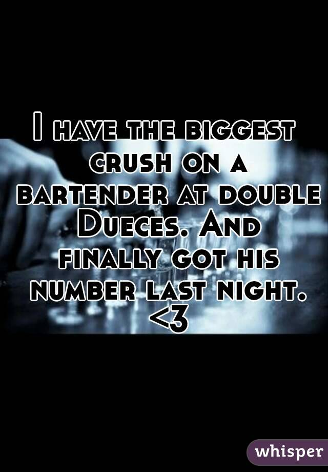 I have the biggest crush on a bartender at double Dueces. And finally got his number last night. <3