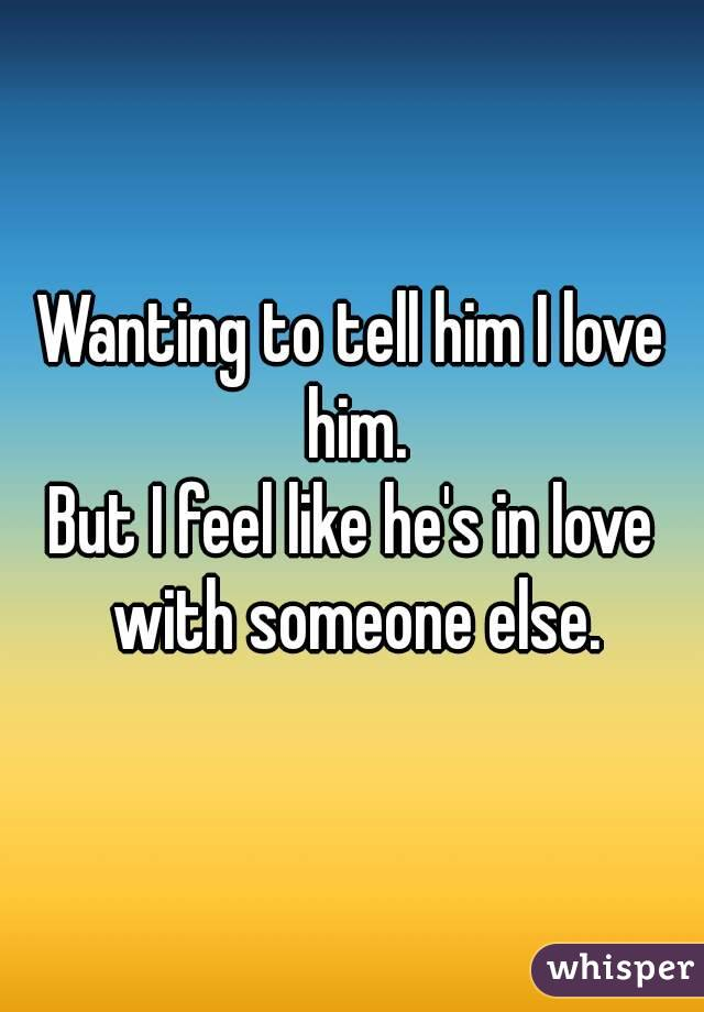 Wanting to tell him I love him. But I feel like he's in love with someone else.
