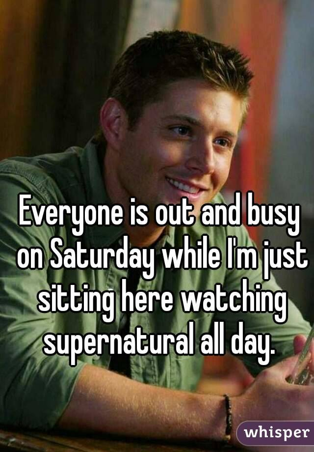 Everyone is out and busy on Saturday while I'm just sitting here watching supernatural all day.