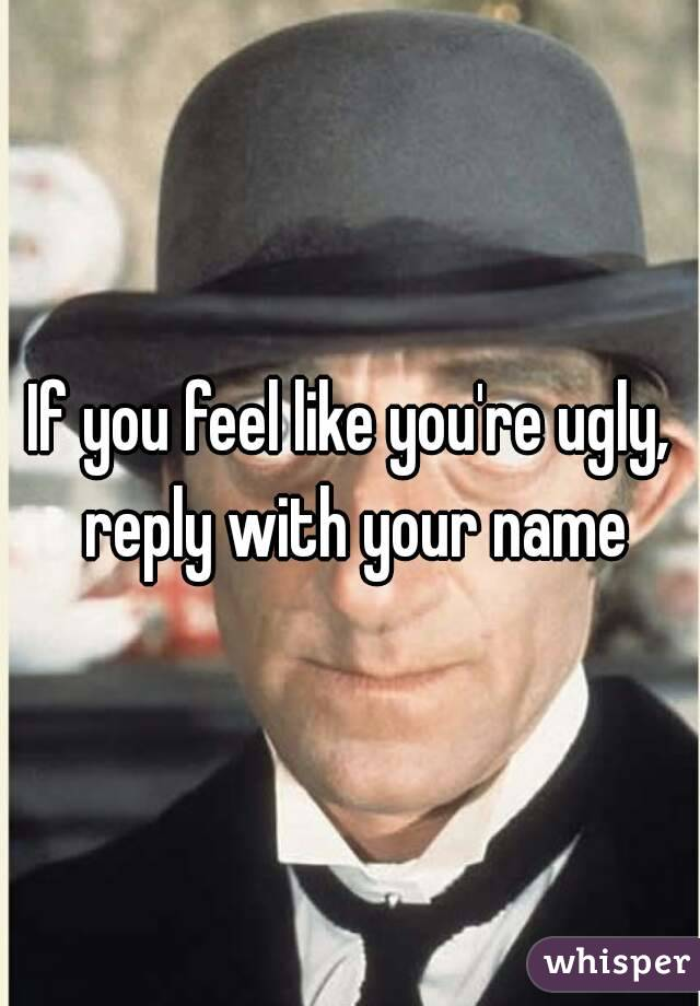 If you feel like you're ugly, reply with your name