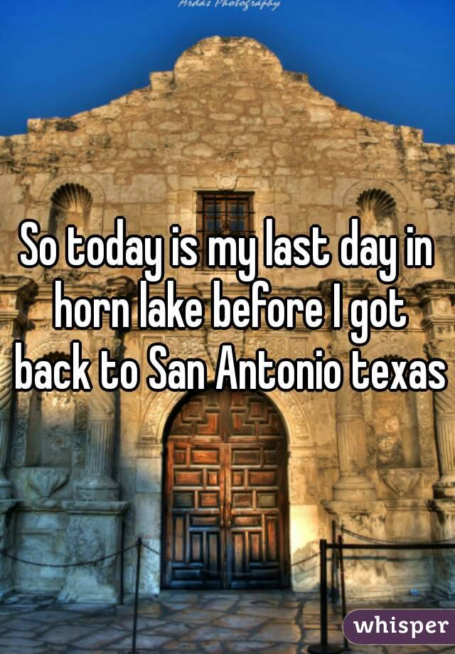 So today is my last day in horn lake before I got back to San Antonio texas