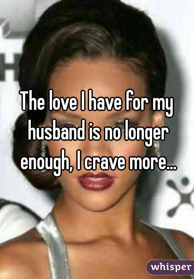 The love I have for my husband is no longer enough, I crave more...