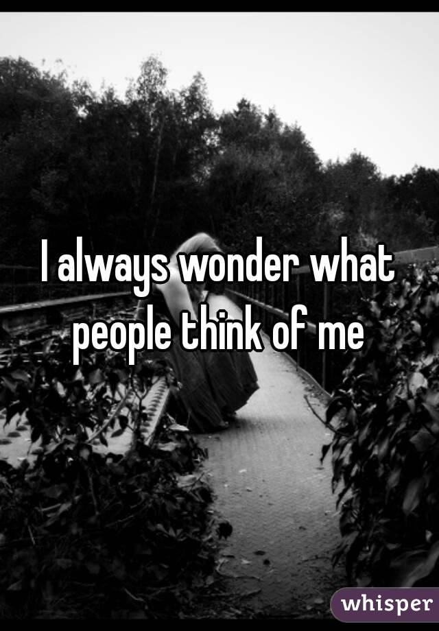I always wonder what people think of me
