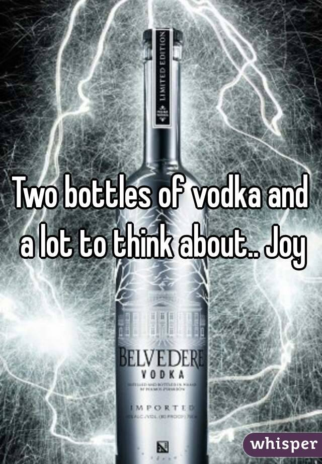 Two bottles of vodka and a lot to think about.. Joy
