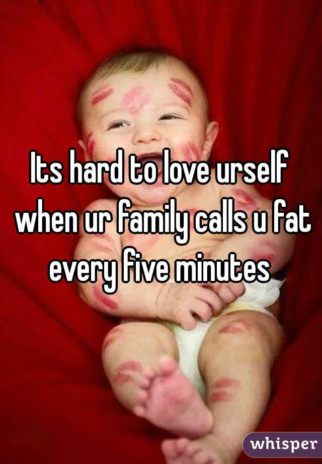 Its hard to love urself when ur family calls u fat every five minutes