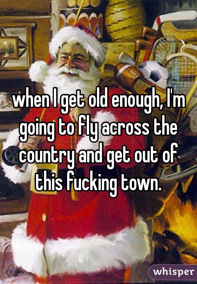 when I get old enough, I'm going to fly across the country and get out of this fucking town.