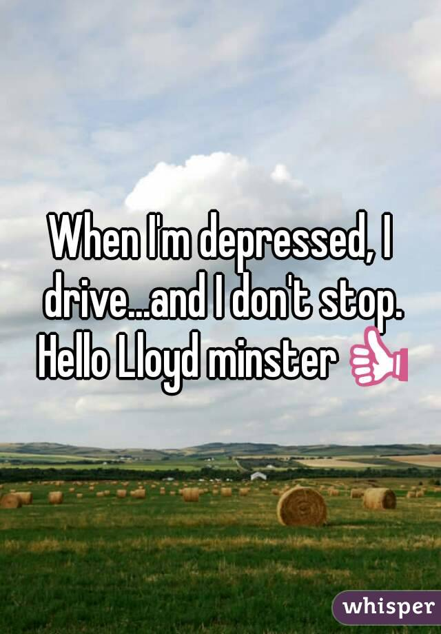When I'm depressed, I drive...and I don't stop. Hello Lloyd minster👍