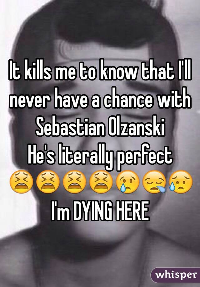 It kills me to know that I'll never have a chance with Sebastian Olzanski  He's literally perfect  😫😫😫😫😢😪😥 I'm DYING HERE