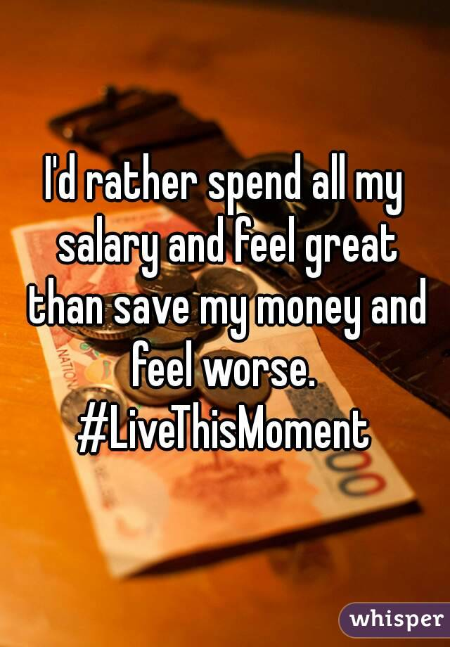 I'd rather spend all my salary and feel great than save my money and feel worse.  #LiveThisMoment