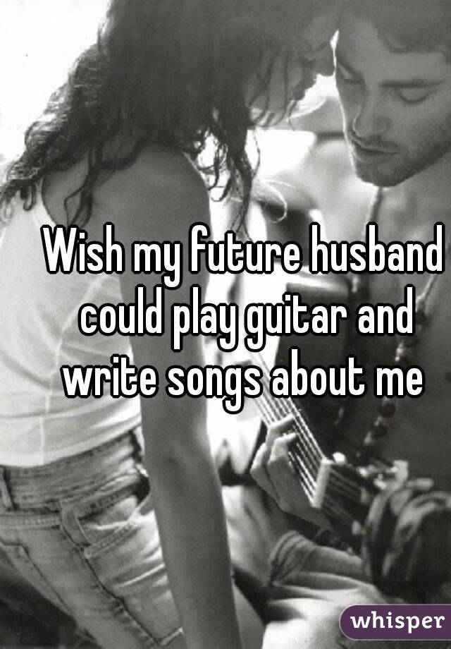 Wish my future husband could play guitar and write songs about me