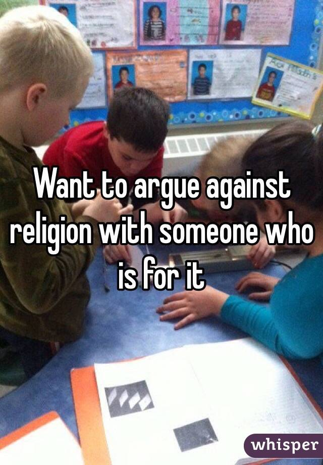 Want to argue against religion with someone who is for it