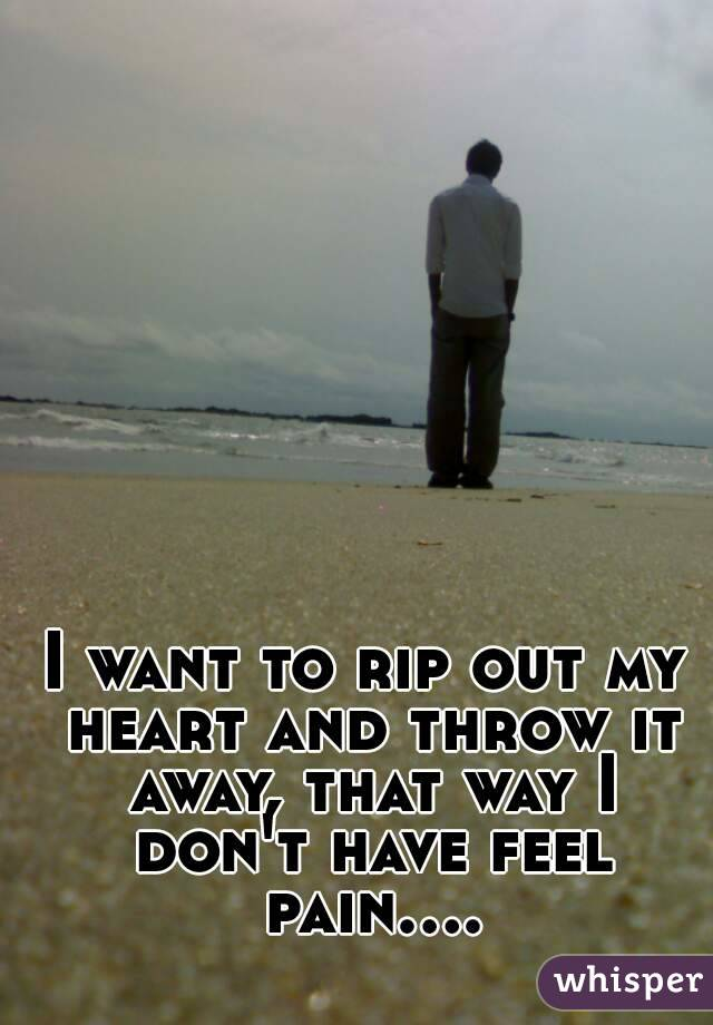 I want to rip out my heart and throw it away, that way I don't have feel pain....