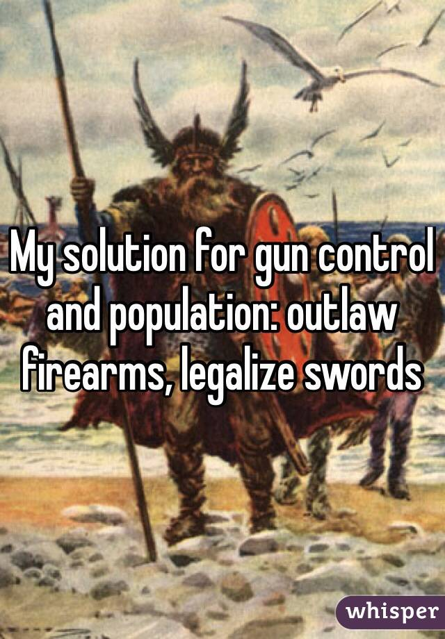 My solution for gun control and population: outlaw firearms, legalize swords
