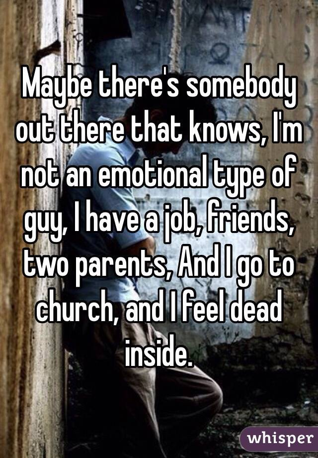 Maybe there's somebody out there that knows, I'm not an emotional type of guy, I have a job, friends, two parents, And I go to church, and I feel dead inside.
