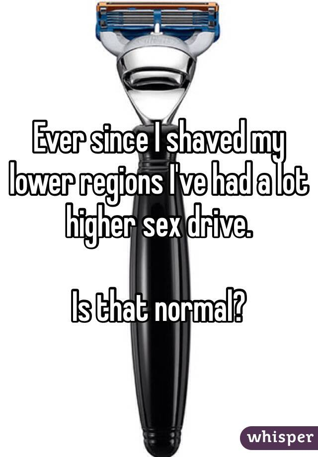 Ever since I shaved my lower regions I've had a lot higher sex drive.  Is that normal?
