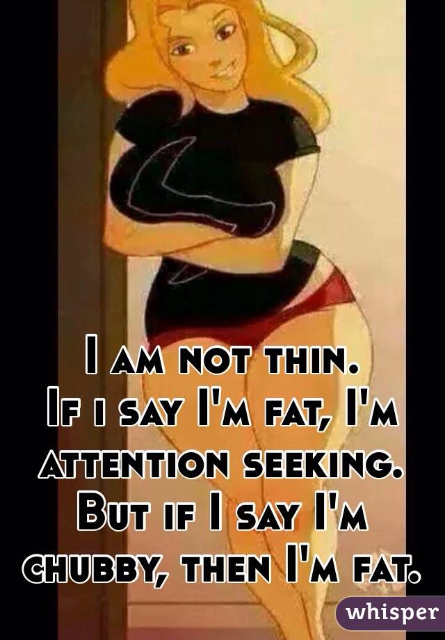 I am not thin.  If i say I'm fat, I'm attention seeking. But if I say I'm chubby, then I'm fat.