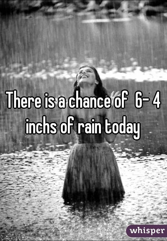 There is a chance of  6- 4 inchs of rain today