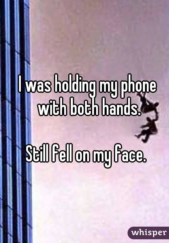 I was holding my phone with both hands.  Still fell on my face.