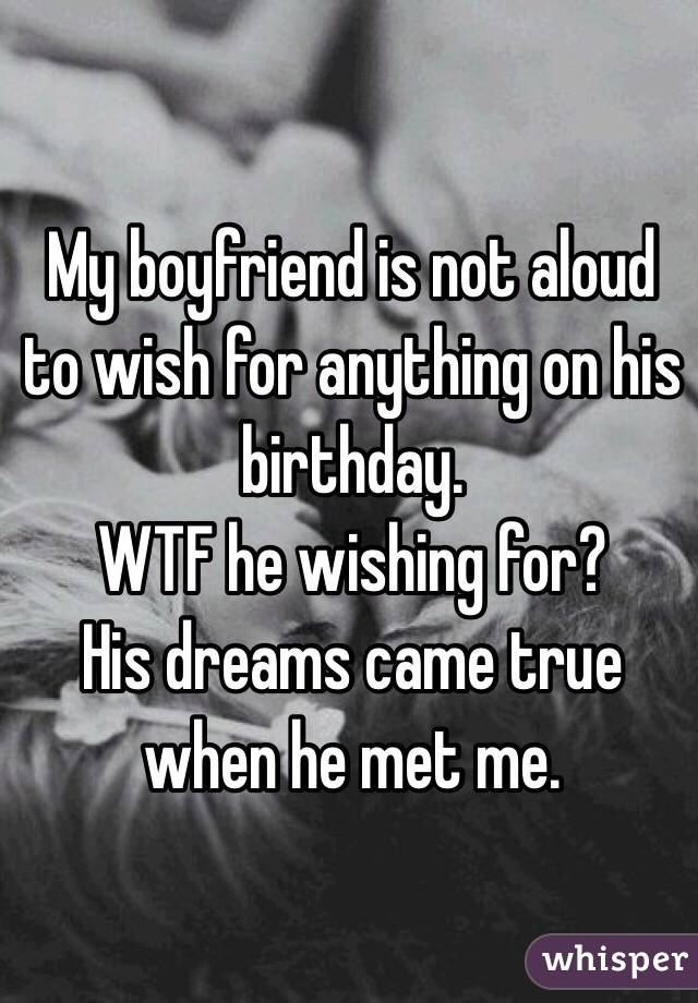 My boyfriend is not aloud to wish for anything on his birthday. WTF he wishing for? His dreams came true when he met me.