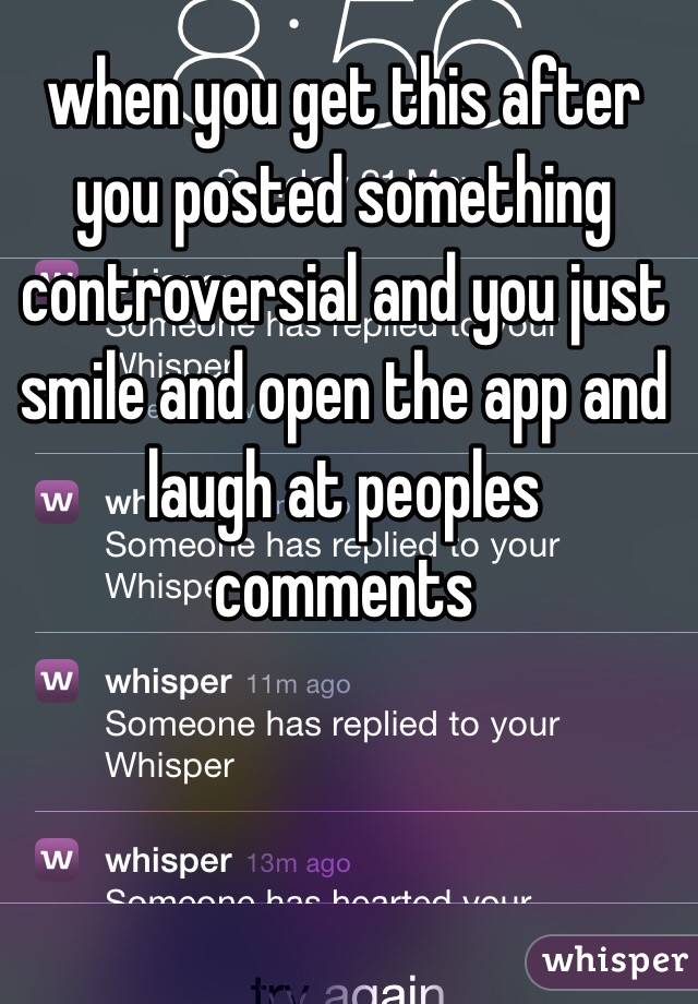 when you get this after you posted something controversial and you just smile and open the app and laugh at peoples comments