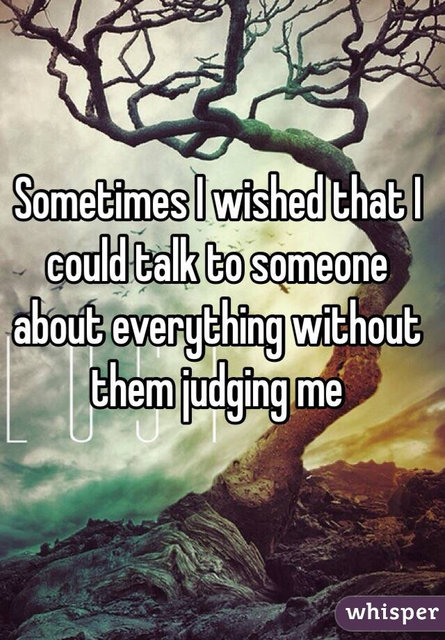 Sometimes I wished that I could talk to someone about everything without them judging me