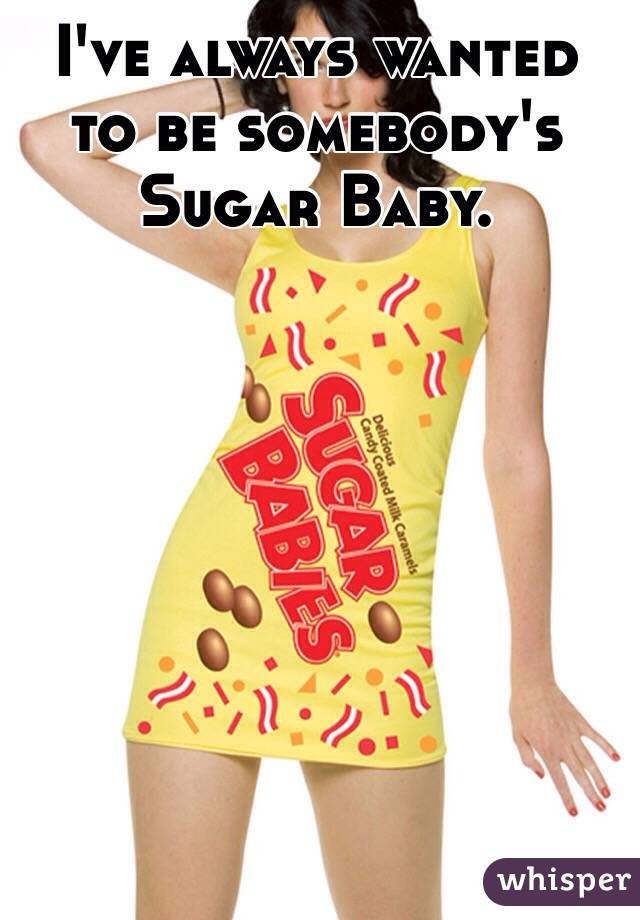 I've always wanted to be somebody's Sugar Baby.