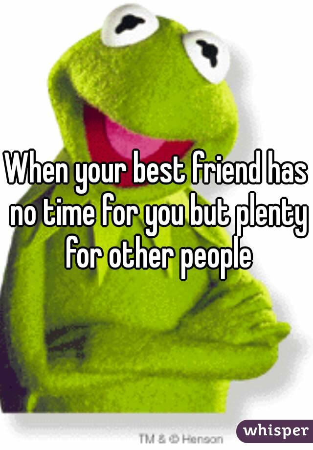 When your best friend has no time for you but plenty for other people