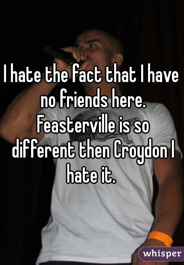 I hate the fact that I have no friends here. Feasterville is so different then Croydon I hate it.