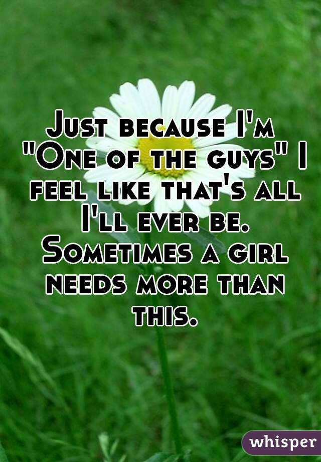 """Just because I'm """"One of the guys"""" I feel like that's all I'll ever be. Sometimes a girl needs more than this."""